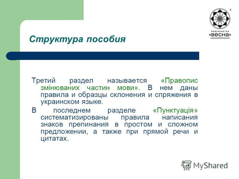 Структура пособия Третий раздел называется «Правопис змінюваних частин мови». В нем даны правила и образцы склонения и спряжения в украинском языке. В последнем разделе «Пунктуація» систематизированы правила написания знаков препинания в простом и сл