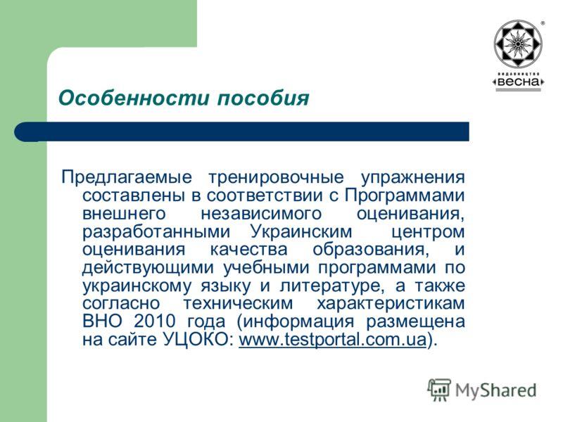 Особенности пособия Предлагаемые тренировочные упражнения составлены в соответствии с Программами внешнего независимого оценивания, разработанными Украинским центром оценивания качества образования, и действующими учебными программами по украинскому