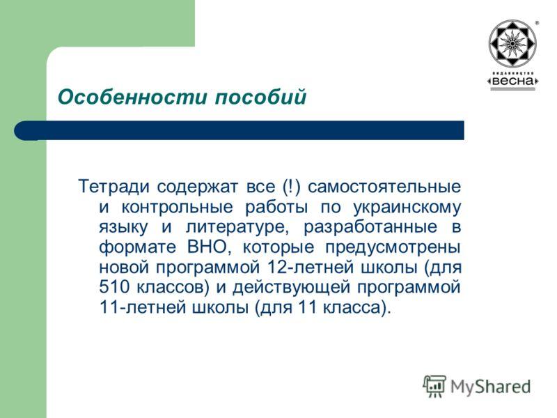 Особенности пособий Тетради содержат все (!) самостоятельные и контрольные работы по украинскому языку и литературе, разработанные в формате ВНО, которые предусмотрены новой программой 12-летней школы (для 510 классов) и действующей программой 11-лет