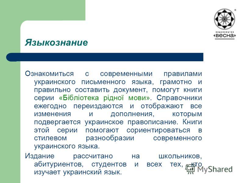 Языкознание Ознакомиться с современными правилами украинского письменного языка, грамотно и правильно составить документ, помогут книги серии «Бібліотека рідної мови». Справочники ежегодно переиздаются и отображают все изменения и дополнения, которым