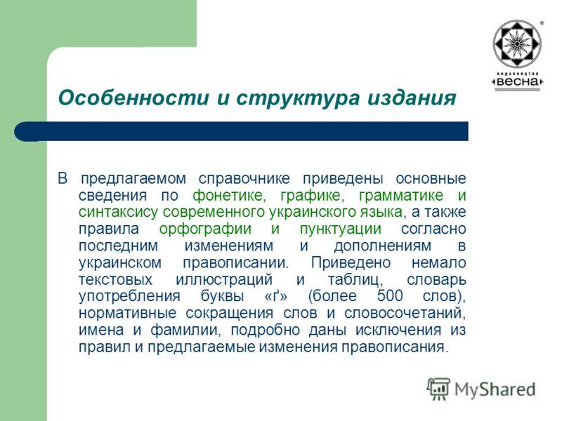 Особенности и структура издания В предлагаемом справочнике приведены основные сведения по фонетике, графике, грамматике и синтаксису современного украинского языка, а также правила орфографии и пунктуации согласно последним изменениям и дополнениям в