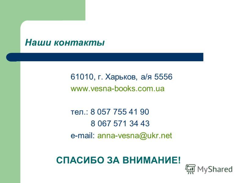 Наши контакты 61010, г. Харьков, а/я 5556 www.vesna-books.com.ua тел.: 8 057 755 41 90 8 067 571 34 43 e-mail: anna-vesna@ukr.net СПАСИБО ЗА ВНИМАНИЕ!