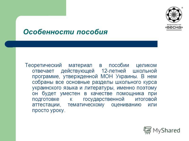 Особенности пособия Теоретический материал в пособии целиком отвечает действующей 12-летней школьной программе, утвержденной МОН Украины. В нем собраны все основные разделы школьного курса украинского языка и литературы, именно поэтому он будет умест