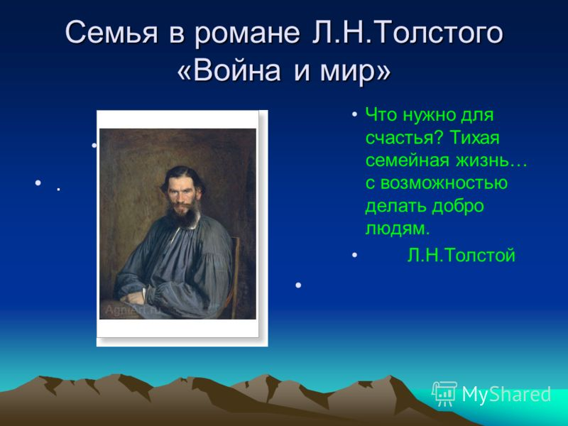 Семья в романе Л.Н.Толстого «Война и мир». Что нужно для счастья? Тихая семейная жизнь… с возможностью делать добро людям. Л.Н.Толстой
