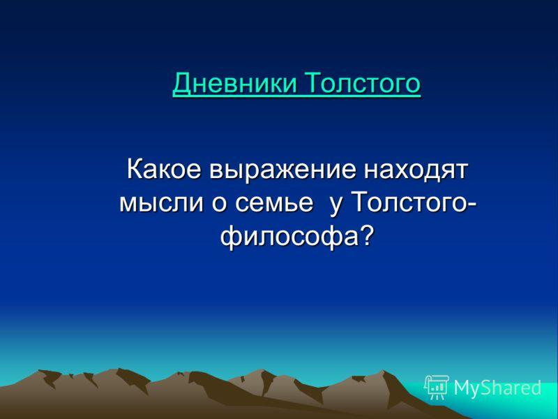 Дневники Толстого Дневники Толстого Какое выражение находят мысли о семье у Толстого- философа?