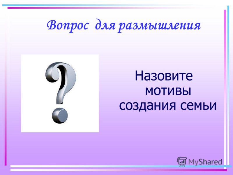Вопрос для размышления Назовите мотивы создания семьи