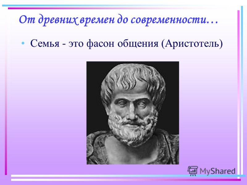 От древних времен до современности… Семья - это фасон общения (Аристотель)