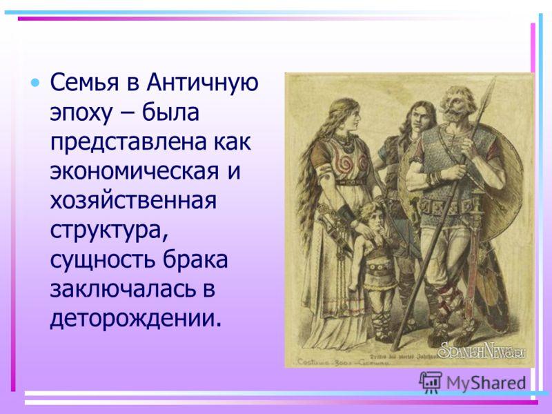 Семья в Античную эпоху – была представлена как экономическая и хозяйственная структура, сущность брака заключалась в деторождении.