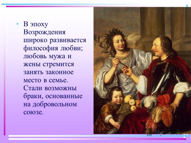 В эпоху Возрождения широко развивается философия любви; любовь мужа и жены стремится занять законное место в семье. Стали возможны браки, основанные на добровольном союзе.