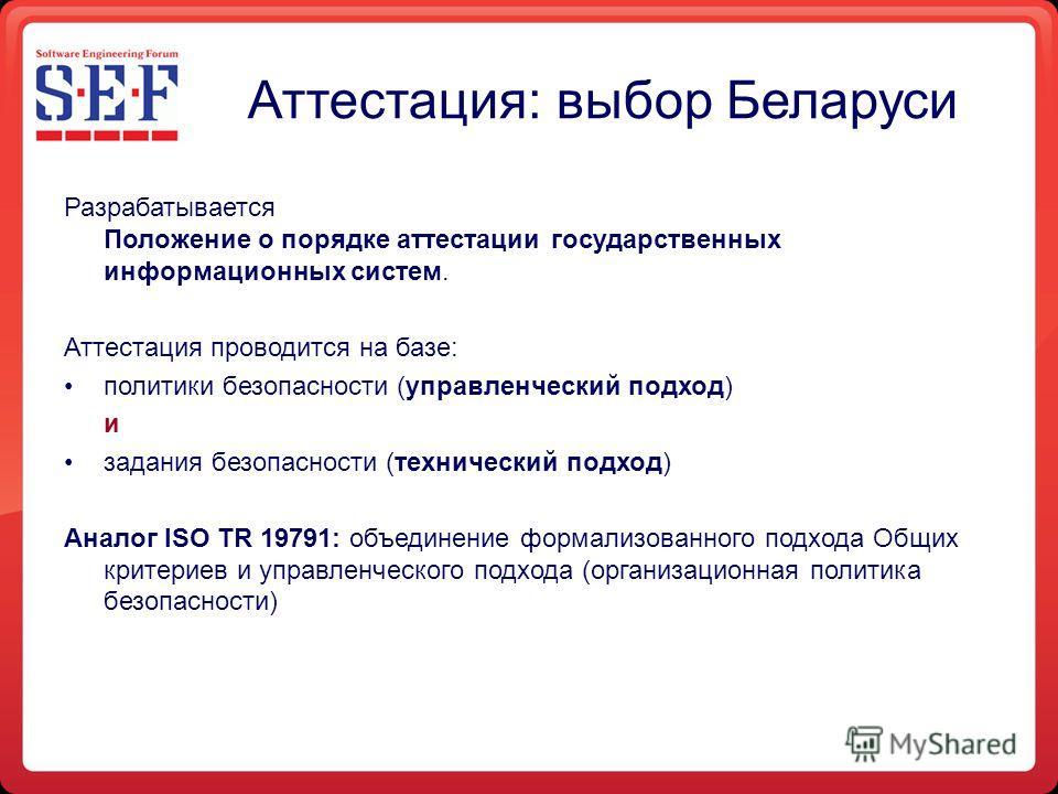 Аттестация: выбор Беларуси Разрабатывается Положение о порядке аттестации государственных информационных систем. Аттестация проводится на базе: политики безопасности (управленческий подход) и задания безопасности (технический подход) Аналог ISO TR 19