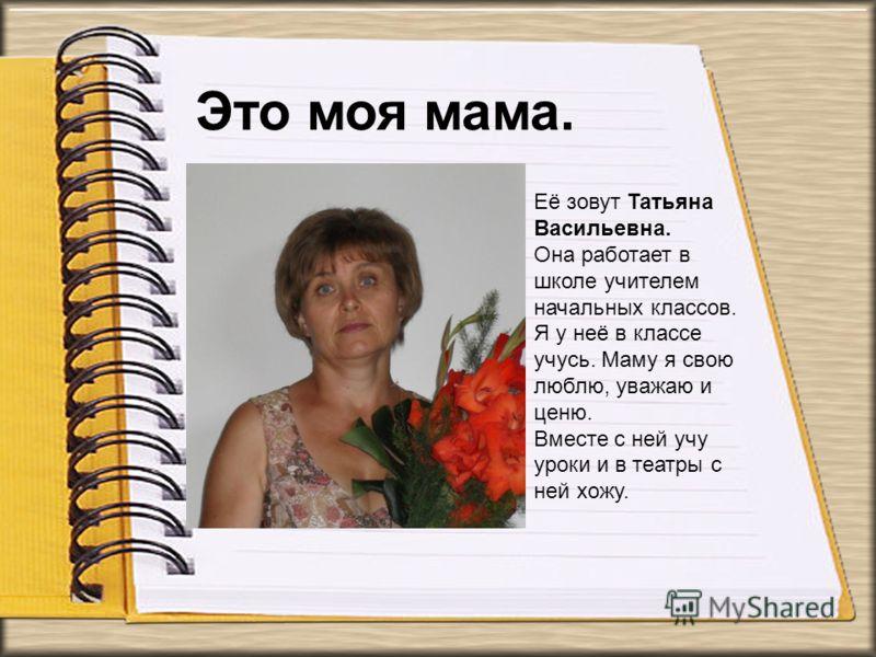 Её зовут Татьяна Васильевна. Она работает в школе учителем начальных классов. Я у неё в классе учусь. Маму я свою люблю, уважаю и ценю. Вместе с ней учу уроки и в театры с ней хожу. Это моя мама.