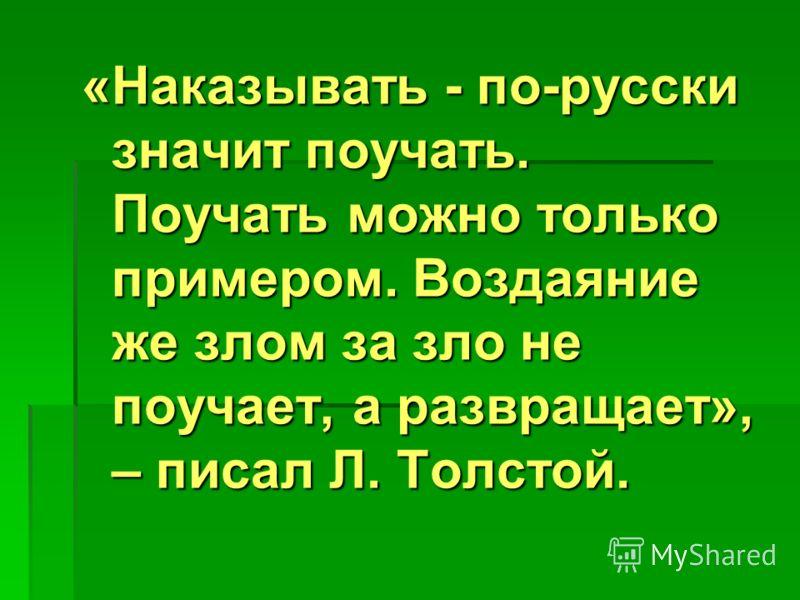 «Наказывать - по-русски значит поучать. Поучать можно только примером. Воздаяние же злом за зло не поучает, а развращает», – писал Л. Толстой.
