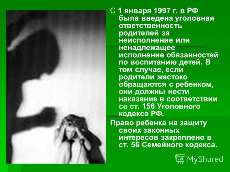 С 1 января 1997 г. в РФ была введена уголовная ответственность родителей за неисполнение или ненадлежащее исполнение обязанностей по воспитанию детей. В том случае, если родители жестоко обращаются с ребенком, они должны нести наказание в соответстви