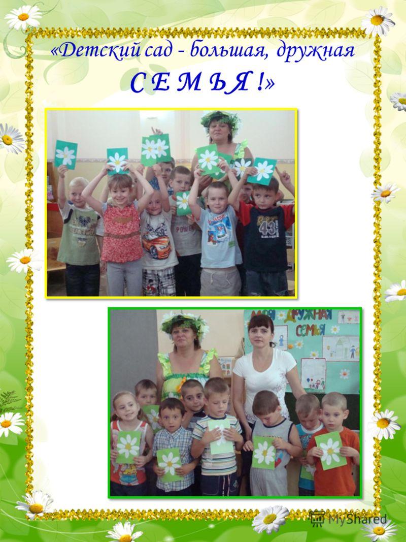 «Детский сад - большая, дружная С Е М Ь Я !»