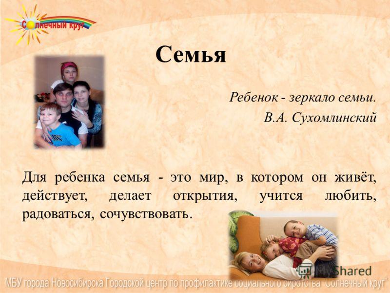Семья Ребенок - зеркало семьи. В.А. Сухомлинский Для ребенка семья - это мир, в котором он живёт, действует, делает открытия, учится любить, радоваться, сочувствовать.