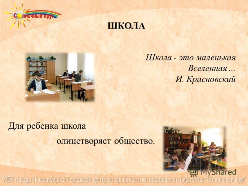 ШКОЛА Школа - это маленькая Вселенная... И. Красновский Для ребенка школа олицетворяет общество.