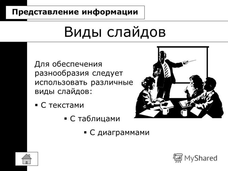 Виды слайдов Для обеспечения разнообразия следует использовать различные виды слайдов: C текстами С таблицами С диаграммами Представление информации