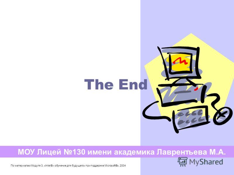 The End МОУ Лицей 130 имени академика Лаврентьева М.А. По материалам Модуля 3, «Intel®– обучение для будущего» при поддержке Microsoft®», 2004