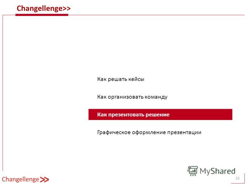 Changellenge>> 25 Как решать кейсы Как организовать команду Как презентовать решение Графическое оформление презентации