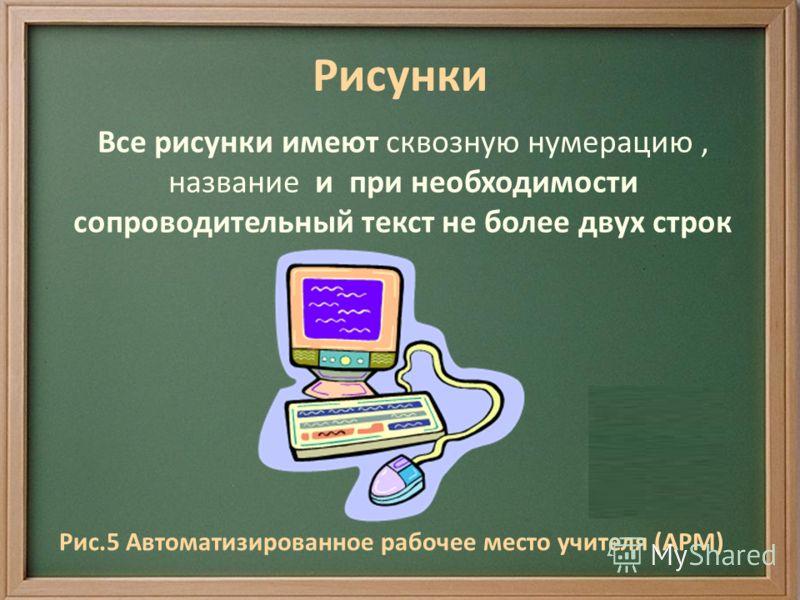 Рисунки Все рисунки имеют сквозную нумерацию, название и при необходимости сопроводительный текст не более двух строк Рис.5 Автоматизированное рабочее место учителя (АРМ)