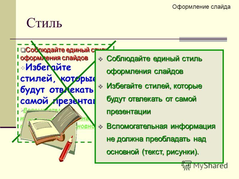 Стиль Оформление слайда Соблюдайте единый стиль оформления слайдов Соблюдайте единый стиль оформления слайдов Избегайте стилей, которые будут отвлекать от самой презентации Вспомогательная информация не должна преобладать над основной (текст, рисунки