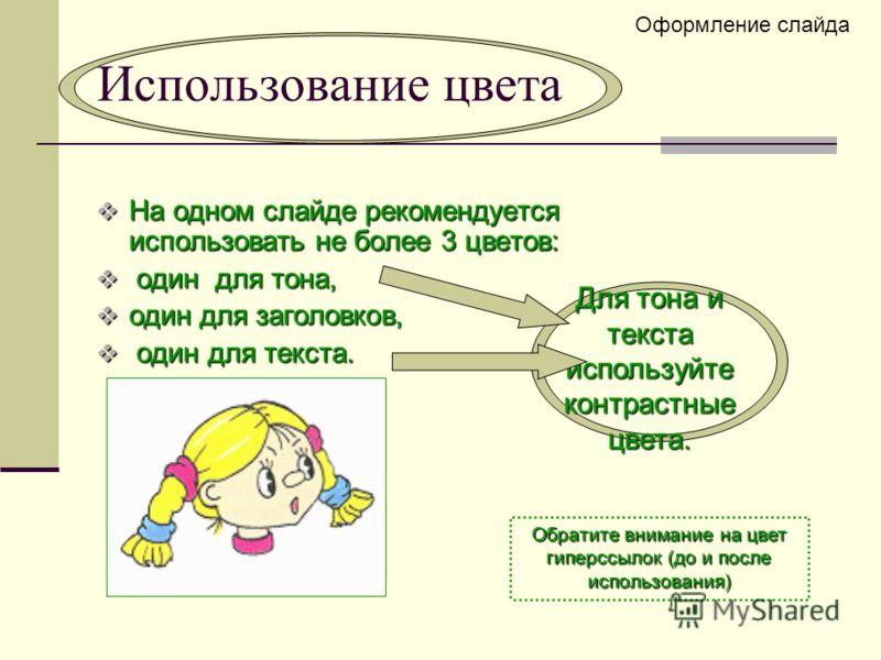 Использование цвета На одном слайде рекомендуется использовать не более 3 цветов: На одном слайде рекомендуется использовать не более 3 цветов: один для тона, один для тона, один для заголовков, один для заголовков, один для текста. один для текста.