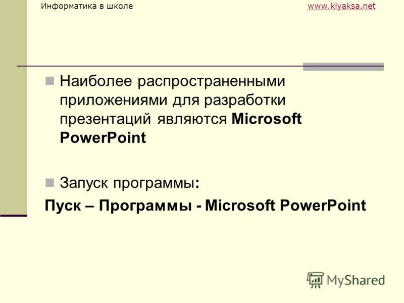 Информатика в школе www.klyaksa.netwww.klyaksa.net Наиболее распространенными приложениями для разработки презентаций являются Microsoft PowerPoint Запуск программы: Пуск – Программы - Microsoft PowerPoint