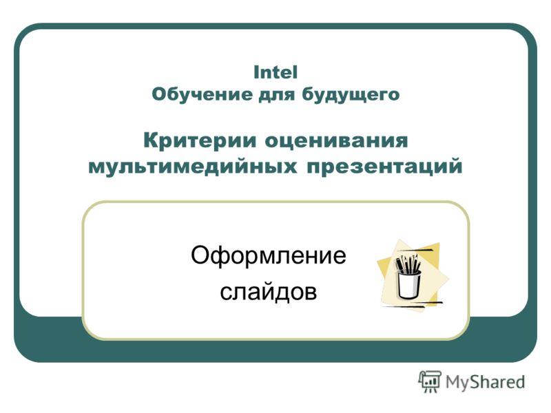 Intel Обучение для будущего Критерии оценивания мультимедийных презентаций Оформление слайдов