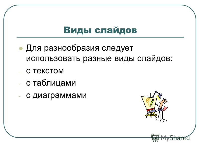 Виды слайдов Для разнообразия следует использовать разные виды слайдов: - с текстом - с таблицами - с диаграммами