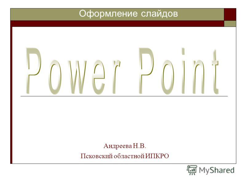 Оформление слайдов Андреева Н.В. Псковский областной ИПКРО