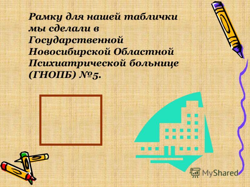 Рамку для нашей таблички мы сделали в Государственной Новосибирской Областной Психиатрической больнице (ГНОПБ) 5.