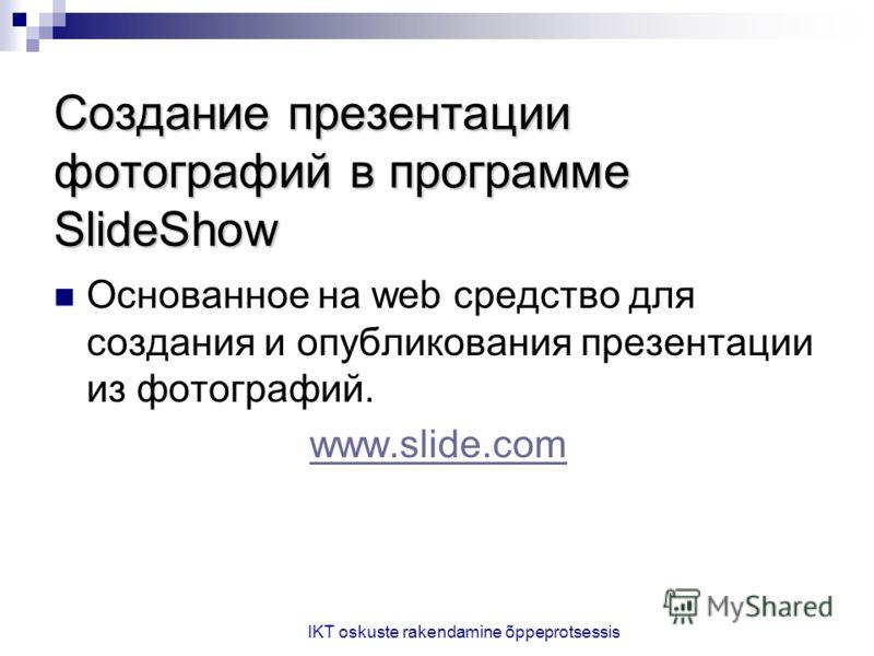 IKT oskuste rakendamine õppeprotsessis Создание презентации фотографий в программе SlideShow Основанное на web средство для создания и опубликования презентации из фотографий. www.slide.com