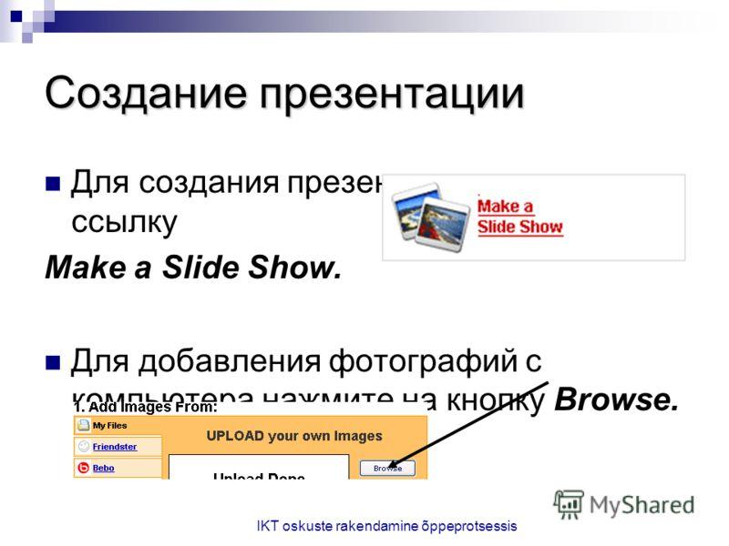 IKT oskuste rakendamine õppeprotsessis Создание презентации Для создания презентации нажмите на ссылку Make a Slide Show. Для добавления фотографий с компьютера нажмите на кнопку Browse.
