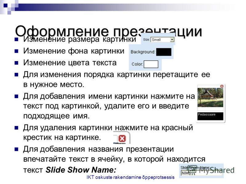 IKT oskuste rakendamine õppeprotsessis Оформление презентации Изменение размера картинки Изменение фона картинки Изменение цвета текста Для изменения порядка картинки перетащите ее в нужное место. Для добавления имени картинки нажмите на текст под ка