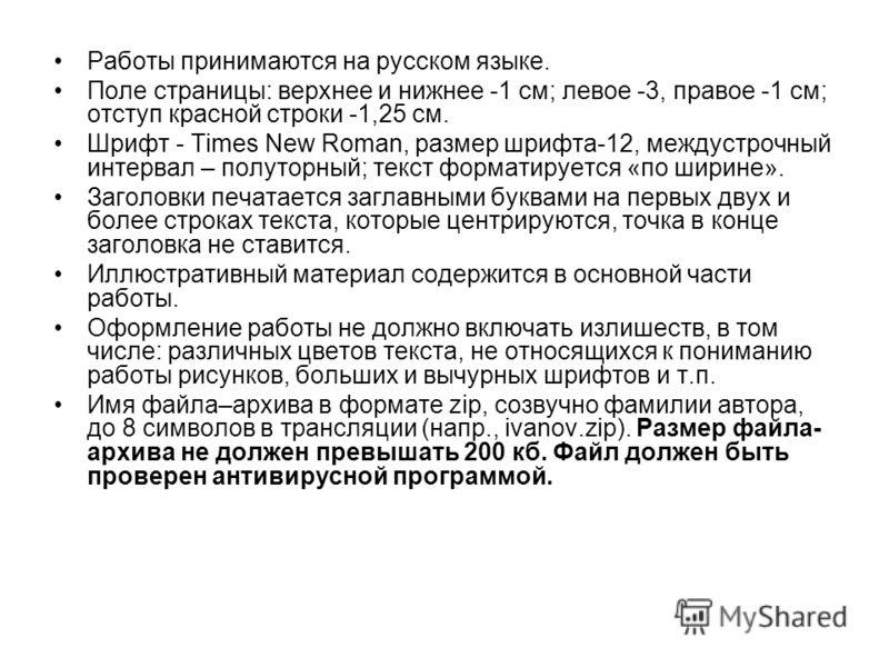 Работы принимаются на русском языке. Поле страницы: верхнее и нижнее -1 см; левое -3, правое -1 см; отступ красной строки -1,25 см. Шрифт - Times New Roman, размер шрифта-12, междустрочный интервал – полуторный; текст форматируется «по ширине». Загол