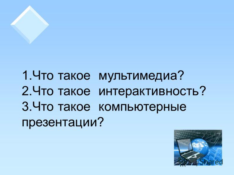 1.Что такое мультимедиа? 2.Что такое интерактивность? 3.Что такое компьютерные презентации?
