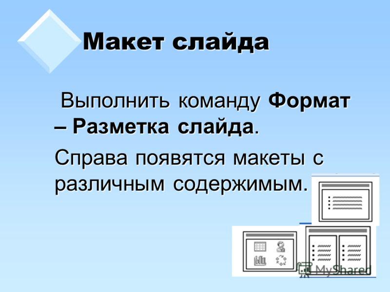 Макет слайда Выполнить команду Формат – Разметка слайда. Выполнить команду Формат – Разметка слайда. Справа появятся макеты с различным содержимым.