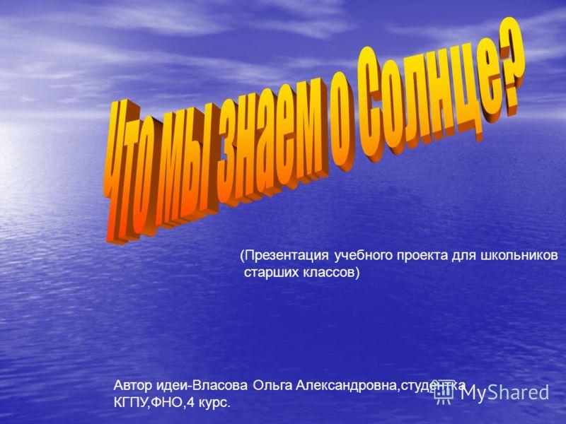 (Презентация учебного проекта для школьников старших классов) Автор идеи-Власова Ольга Александровна,студентка КГПУ,ФНО,4 курс.
