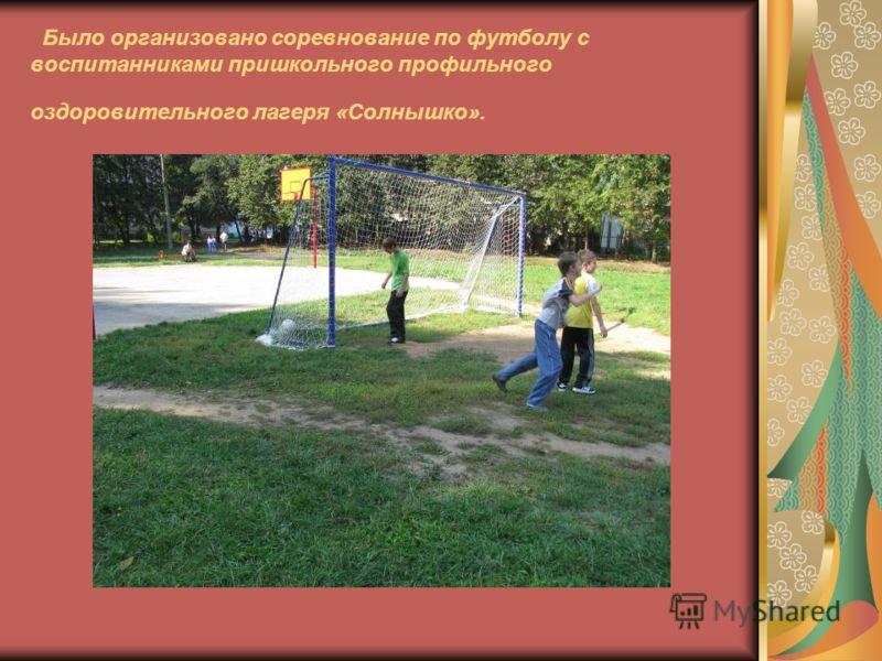 Было организовано соревнование по футболу с воспитанниками пришкольного профильного оздоровительного лагеря «Солнышко».