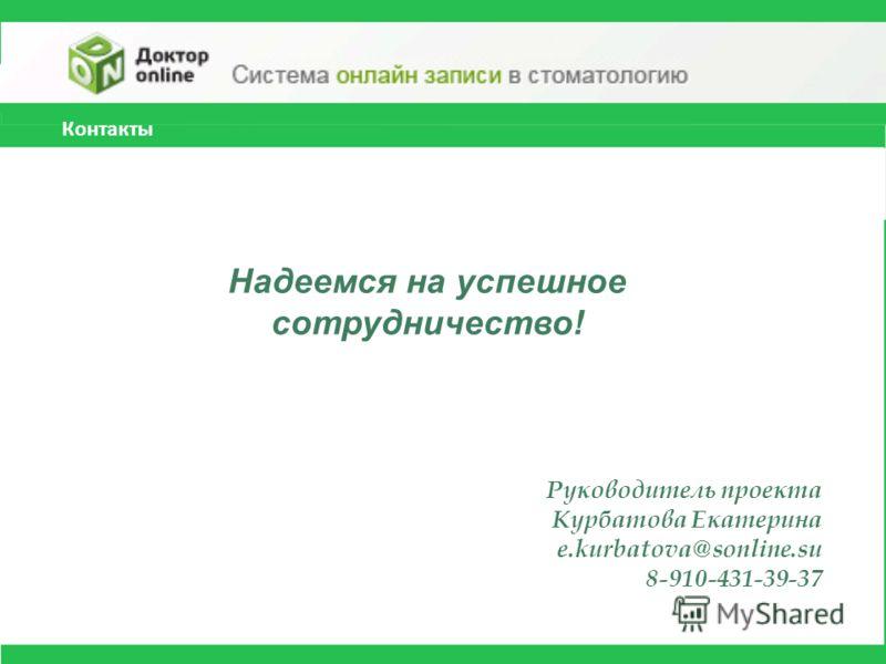 Контакты Надеемся на успешное сотрудничество! Руководитель проекта Курбатова Екатерина e.kurbatova@sonline.su 8-910-431-39-37