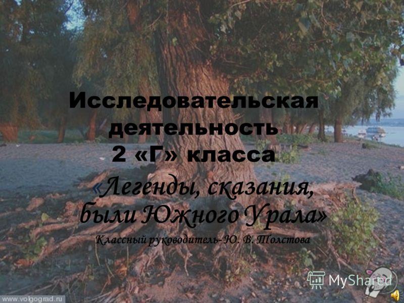 Исследовательская деятельность 2 «Г» класса «Легенды, сказания, были Южного Урала» Классный руководитель- Ю. В. Толстова