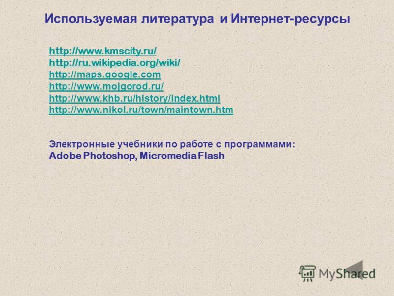 Используемая литература и Интернет - ресурсы http://www.kmscity.ru/ http://ru.wikipedia.org/wiki/ http://maps.google.com http://www.mojgorod.ru/ http://www.khb.ru/history/index.html http://www.nikol.ru/town/maintown.htm Электронные учебники по работе