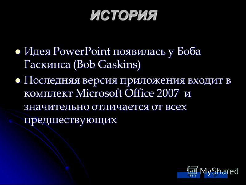 ИСТОРИЯ Идея PowerPoint появилась у Боба Гаскинса (Bob Gaskins) Идея PowerPoint появилась у Боба Гаскинса (Bob Gaskins) Последняя версия приложения входит в комплект Microsoft Office 2007 и значительно отличается от всех предшествующих Последняя верс