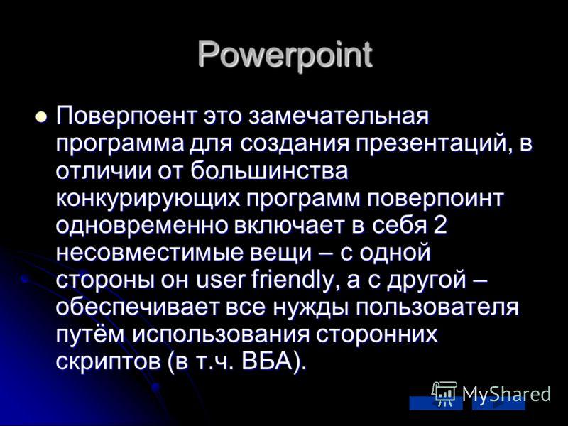 Powerpoint Поверпоент это замечательная программа для создания презентаций, в отличии от большинства конкурирующих программ поверпоинт одновременно включает в себя 2 несовместимые вещи – с одной стороны он user friendly, а с другой – обеспечивает все