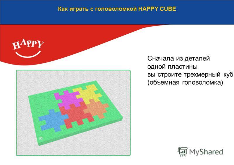Как играть с головоломкой HAPPY CUBE Сначала из деталей одной пластины вы строите трехмерный куб (объемная головоломка)