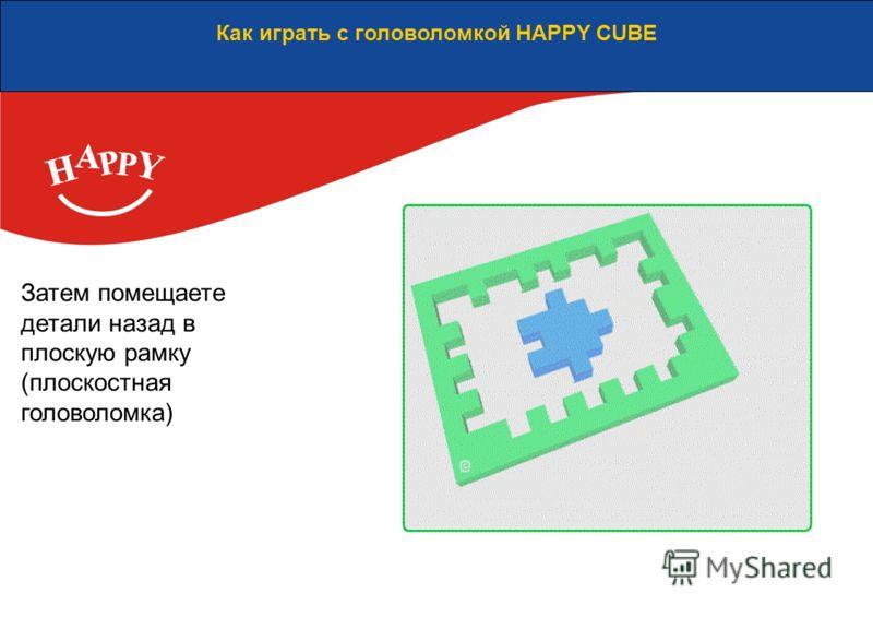 Как играть с головоломкой HAPPY CUBE Затем помещаете детали назад в плоскую рамку (плоскостная головоломка)