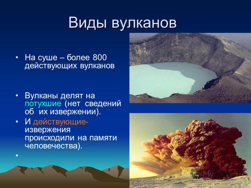 Виды вулканов На суше – более 800 действующих вулканов Вулканы делят на потухшие (нет сведений об их извержении). И действующие- извержения происходили на памяти человечества).
