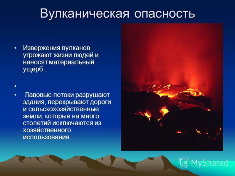 Вулканическая опасность Извержения вулканов угрожают жизни людей и наносят материальный ущерб. Лавовые потоки разрушают здания, перекрывают дороги и сельскохозяйственные земли, которые на много столетий исключаются из хозяйственного использования.