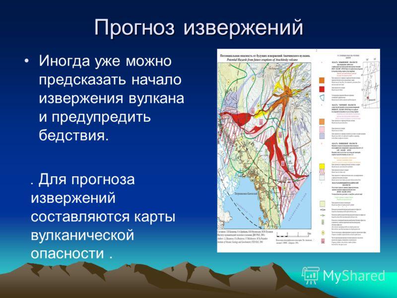 Прогноз извержений Иногда уже можно предсказать начало извержения вулкана и предупредить бедствия.. Для прогноза извержений составляются карты вулканической опасности.