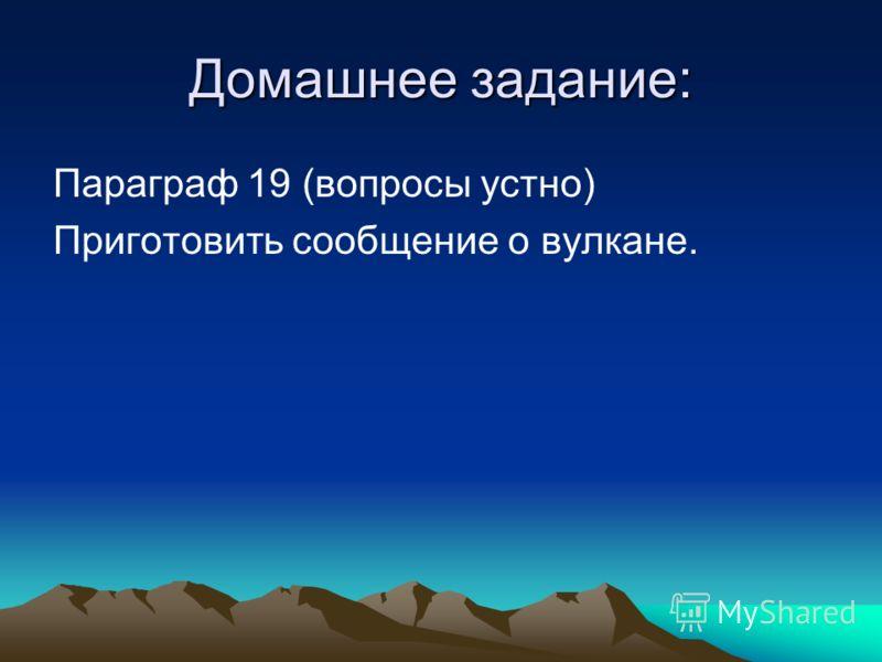 Домашнее задание: Параграф 19 (вопросы устно) Приготовить сообщение о вулкане.